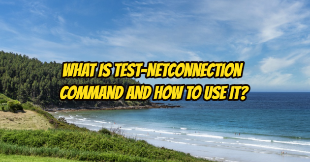 What is Test-NetConnection Command and How to Use It?