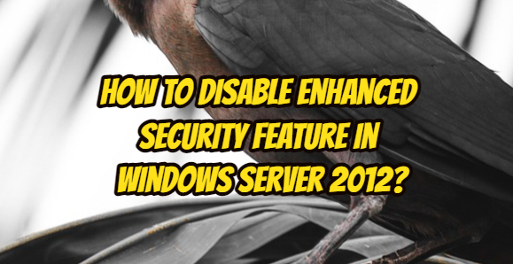 How to Disable Enhanced Security Feature in Windows Server 2012?