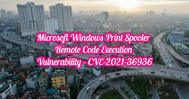 Microsoft Windows Print Spooler Remote Code Execution Vulnerability – CVE-2021-36936