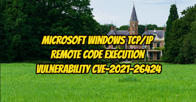 Microsoft Windows TCP/IP Remote Code Execution Vulnerability – CVE-2021-26424
