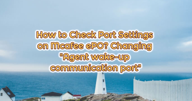 """How to Check Port Settings on Mcafee ePO? Changing """"Agent wake-up communication port"""""""