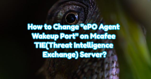 "How to Change ""ePO Agent Wakeup Port"" on Mcafee TIE(Threat Intelligence Exchange) Server?"