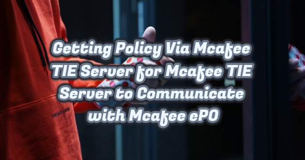 Getting Policy Via Mcafee TIE Server for Mcafee TIE Server to Communicate with Mcafee ePO
