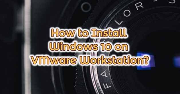 How to Install Windows 10 on VMware Workstation?