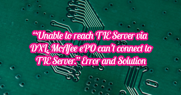 """""""Unable to reach TIE Server via DXL. McAfee ePO can't connect to TIE Server."""" Error and Solution"""