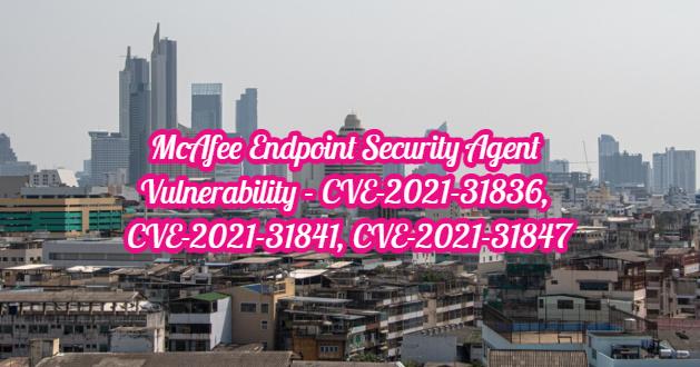 McAfee Endpoint Security Agent Vulnerability – CVE-2021-31836, CVE-2021-31841, CVE-2021-31847