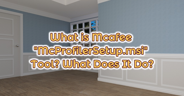 """What is Mcafee """"McProfilerSetup.msi"""" Tool? What Does It Do?"""